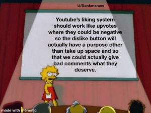 Just give us this Youtube: U/Dankmemes  Youtube's liking system  should work like upvotes  where they could be negative  so the dislike button will  actually have a purpose other  than take up space and so  that we could actually give  bad comments what they  deserve.  made with mematic Just give us this Youtube