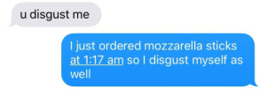 Disgust Me: u disgust me  l just ordered mozzarella sticks  at 1:17 am so I disgust myself as  well