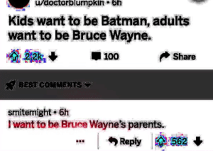Another One, Batman, and Parents: u/doctorblumpkin*bh  Kids want to be Batman, adults  want to be Bruce Wayne.  Share  smitemight 6h  I want to be Bruce Wayne's parents.  | Reply 562 another one, because im dying inside