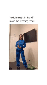 """Girl Memes, Alright, and For: """"u doin alright in there?""""  me in the dressing room: follow @bitchy.tweets for more 🤩 CREDIT: @quenblackwell"""