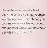 Legit rn. Like ughh.: U ever been in the middle of  suckin dick and you find yourself  wondering how every choice you  ever made in your life lead you to  this moment where you now have  a penis in your mouth Legit rn. Like ughh.
