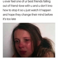 Friends, Love, and Memes: u ever feel one of ur best friends falling  out of friend-love with u and u don't kno  how to stop it so u just watch it happen  and hope they change their mind before  it's too late Tag ur bestie 🖤♥️