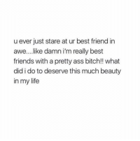 tag your bestie (:: u ever just stare at ur best friend in  awe...like damn i'm really best  friends with a pretty ass bitch!! what  did i do to deserve this much beauty  in my life tag your bestie (: