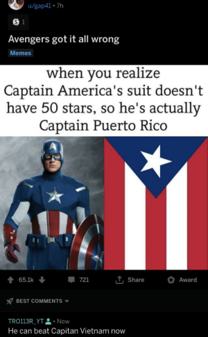 Memes, Reddit, and True: u/gap41 7h  S 1  Avengers got it all wrong  Memes  when you realize  Captain America's suit doesn't  have 50 stars, so he's actually  Captain Puerto Rico  TShare  65.1k  Award  721  BEST COMMENTS  TRO113R_YT Now  He can beat Capitan Vietnam now You all know that it's true