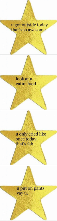Sometimes you need a gold star in high school: u got outside today  that's so awesome   look at u  eatin food   u only cried like  once today.  hat's fab   u put on pants  yay u Sometimes you need a gold star in high school