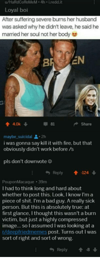 Bad, Fire, and Shit: u/HaRdCoReMeM- 4h i.redd.it  Loyal boi  After suffering severe burns her husband  was asked why he didn't leave, he said he  married her soul not her body  4.0k  81  Share  maybe_suicidal 2h  i was gonna say kill it with fire, but that  obviously didn't work before /s  pls don't downvote ®  Reply124  PouponMacaque 39m  I had to think long and hard about  whether to post this. Look, I know I'm a  piece of shit. I'm a bad guy. A really sick  person. But this is absolutely true: at  first glance, I thought this wasn't a burn  victim, but just a highly compressed  image... so l assumed I was looking at a  r/deepfriedmemes post. Turns out I was  sort of right and sort of wrong.  Reply1-8