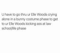 Law School Memes: U have to go thru ur Elle Woods crying  alone in a bunny costume phase to get  to ur Elle Woods kicking ass at law  school/life phase