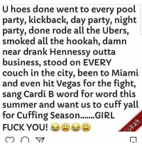 Fuck You, Hennessy, and Hoes: U hoes done went to every pool  party, kickback, day party, night  party, done rode all the Ubers,  smoked all the hookah, damin  near drank Hennessy outta  business, stood on EVERY  couch in the city, been to Miami  and even hit Vegas for the fight,  sang Cardi B word for word this  summer and want us to cuff yall  for Cuffing Season...GIRL  FUCK YOU! 부 PrettyMuch 😩😩😩