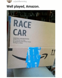 Amazon, Memes, and Race: u/jackflemming  Well played, Amazon.  RACE  CAR  ASSEMBLY INSTRUCTIONS  1) Place box on floor  2) Carefully place driver in box  3) Engine noises Vroom vroom vroom 😀 | follow @fuckersbelike for more