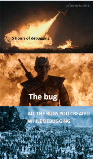 I saw the first two panels on a Facebook post but then decided to add some irl.: u/javastorme  S hours of debugging  The bug  ALL THE BUGS YOU CREATED  WHILE DEBUGGING I saw the first two panels on a Facebook post but then decided to add some irl.