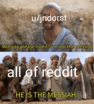 Meme, Reddit, and Brain: u/jndorst  Will you please listen? l'm not the messiah  all of reddit  HE IS THE MESSIAH! Big brain meme.