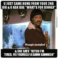 "😂💀YALL BETTER NOT FUCK WITH IKE TURNER!!!👊👊👊: U JUST CAME HOME FROM YOUR 2ND  JOB & U ASK BAE ""WHAT'S FOR DINNER""  @angie instafool  & SHE SAYS ""BITCH I'M  TIRED, AXYOURSELFA DAMN SAMMICH"" 😂💀YALL BETTER NOT FUCK WITH IKE TURNER!!!👊👊👊"