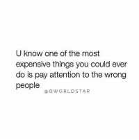 Time, Hood, and One: U know one of the most  expensive things you could ever  do is pay attention to the wrong  people  @QWORLDSTAR Your Time Is Expensive.. 💯 #RealTalk [via QWorldstar]