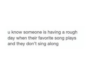 favorite song: u know someone is having a rough  day when their favorite song plays  and they don't sing along