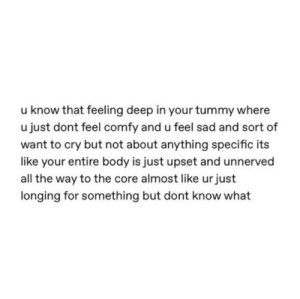 Feel Sad: u know that feeling deep in your tummy where  u just dont feel comfy and u feel sad and sort of  want to cry but not about anything specific its  like your entire body is just upset and unnerved  all the way to the core almost like urjust  longing for something but dont know what