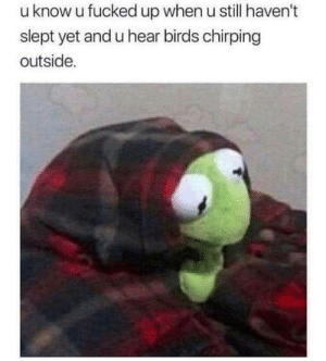Havent Slept: u know u fucked up when u still haven't  slept yet and u hear birds chirping  outside.