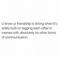 Memes, Tag Someone, and Girl Memes: U know ur friendship is strong when it's  solely built on tagging each other in  memes with absolutely no other forms  of communication Tag someone you barley know to confuse them. 👯♀️