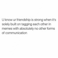 Memes, Strong, and Friendship: U know ur friendship is strong when it's  solely built on tagging each other in  memes with absolutely no other forms  of communicationn Now that's friendship