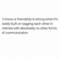Memes, Girl Memes, and Strong: U know ur friendship is strong when it's  solely built on tagging each other in  memes with absolutely no other forms  of communication @jurassic