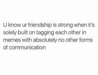 Love, Memes, and Strong: U know ur friendship is strong when it's  solely built on tagging each other in  memes with absolutely no other forms  of communication I love @donut 🍩