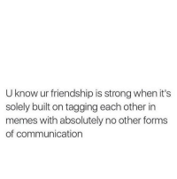 Memes, Strong, and Friendship: U know ur friendship is strong when it's  solely built on tagging each other in  memes with absolutely no other forms  of communication Dm to that person