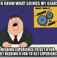Memes, 🤖, and Job: U KNOW WHAT GRINDS MY GEARS  WHAT REALLY  NEEDING EXPERIENCEITOGETTA JOB!  UTNEEDING'AJOBTOTGETEPERIENC
