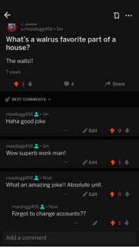 Me irl: u/maxdogg456 1m  What's a walrus favorite part of a  house?  The walls!!  / viewWS  4.  Share  s? BEST COMMENTS ▼  maxdogg456 요 . 1m  Haha good joke  990  maxdogg456 요 . 1m  Wow superb work man!  Edit  maxdogg456 요 . Now  What an amazing joke!! Absolute unit  Edit  0  990  maxdogg456 . Now  Forgot to change accounts??  Add a comment Me irl