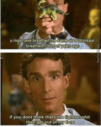 Bill Nye, Memes, and Bills: u may have breathed the samealradinosaur  breathed 1000s years ago  if you dont think thats the  shit  then get out of my face BILL NYE 😂 repost from my other meme page @offensivememe.s billnye tumblr meme memes dank quotes quote funny hilarious