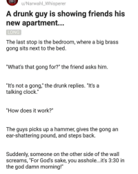 "Clock, Drunk, and Friends: u/Narwahl_Whisperer  A drunk guy is showing friends his  new apartment.  LONG  The last stop is the bedroom, where a big brass  gong sits next to the bed  ""What's that gong for?"" the friend asks him  ""It's not a gong,"" the drunk replies. ""It's a  talking clock.""  ""How does it work?""  The guys picks up a hammer, gives the gong an  ear-shattering pound, and steps back  Suddenly, someone on the other side of the wall  screams, ""For God's sake, you asshole...it's 3:30 in  the god damn morning!"" @whitepeoplehumor always makes me laugh 😂"