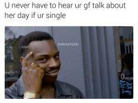 @lifehackblackguy should be followed for more memes like this.: U never have to hear ur gf talk about  her day if ur single  the brain tickle @lifehackblackguy should be followed for more memes like this.