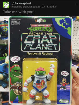Be Like, The Worst, and Earth: u/obviousplant  Posted by u/obviousplant 1h i.redd.it  Take me with you!  Unit #BUHBYE  WARNING  Earth is the worst  You will never  escape it  TEENAGE MUTANT NINJA  TRRTLES  ESCAPE THIS  CRAP  PLANET  Spacesuit Raphael  LATER  DUDES  EARTH  SUCKS  obvious  plant Every time pewds brings new creature to his base they be like: