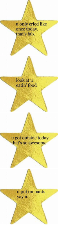 sometimes u need a gold star in college: u only cried like  once today.  hat's fab.   look at u  eatin' food   u got outside today  that's so awesome   u put on pants  yay u. sometimes u need a gold star in college