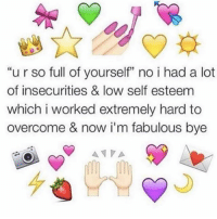 "Memes, 🤖, and Lots: ""u r so full of yourself"" no i had a lot  of insecurities & low self esteem  which i worked extremely hard to  overcome & now i'm fabulous bye  A NPA bye (@femalepositivity)"