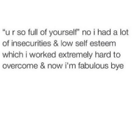 "Fabulous, Now, and Self Esteem: ""u r so full of yourself"" no i had a lot  of insecurities & low self esteem  which i worked extremely hard to  overcome & now i'm fabulous bye"