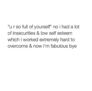 "Tumblr, Blog, and Http: ""u r so full of yourself"" no i had a lot  of insecurities & low self esteem  which i worked extremely hard to  overcome & now i'm fabulous bye iglovequotes:  http://iglovequotes.net/"