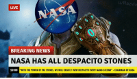 "Despacito: u/Razvix  LIVE  BREAKING NEWS  NASA HAS ALL DESPACITO STONES  19:09  ""WITH THE POWER OF THE STONES, WE WILL CREATE 1 NEW DESPACITO EVERY NANO-SECOND"" CHAIRMAN OF NASA"