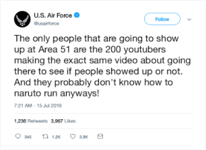 Naruto, Run, and Air Force: U.S. Air Force  Follow  @usairforce  The only people that are going to show  up at Area 51 are the 200 youtubers  making the exact same video about going  there to see if people showed up or not.  And they probably don't know how to  naruto run anyways!  7:21 AM - 15 Jul 2019  1,236 Retweets 3,967 Likes  t 1.2K  345  3.9K I'll definately check YT on 9/21