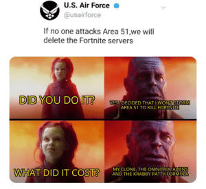Aliens, Air Force, and Krabby Patty: U.S. Air Force  @usairforce  If no one attacks Area 51,we will  delete the Fortnite servers  DID YOU DO IT?  YES I DECIDED THAT I WONT STORM  AREA 51 TO KILL FORTNITE  MY CLONE, THE OMNITRIX, ALIENS  AND THE KRABBY PATTY FORMULA  WHAT DID IT COST? The hardest choices require the strongest wills