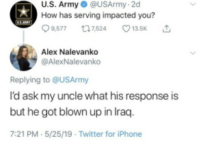 Iphone, Tumblr, and Twitter: U.S. Army @USArmy-2d  How has serving impacted you?  USARMY  9,5777,524 13.5K  Alex Nalevanko  @AlexNalevanko  Replying to @USArmy  l'd ask my uncle what his response is  but he got blown up in Iraq  7:21 PM.5/25/19 Twitter for iPhone priceofliberty:  Happy Memorial Day!  My grandfather had screaming nightmares from WWII well into his 90s.My uncle fought in Korea and threw himself over Niagra Falls around Mother's Day.