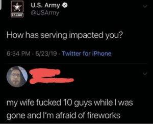 Iphone, Twitter, and Army: U.S. Army  @USArmy  U.S.ARMY  How has serving impacted you?  6:34 PM 5/23/19 Twitter for iPhone  my wife fucked 10 guys while I was  gone and I'm afraid of fireworks me_irl : me_irl