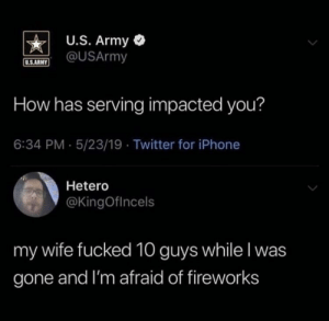 Iphone, Shit, and Twitter: U.S. Army  @USArmy  U.S.ARNY  How has serving impacted you?  6:34 PM 5/23/19 Twitter for iPhone  Hetero  @KingOfIncels  my wife fucked 10 guys while I was  gone and I'm afraid of fireworks Shit happens