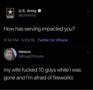 Iphone, Twitter, and Army: U.S. Army  @USArmy  U.S.ARNY  How has serving impacted you?  6:34 PM 5/23/19 Twitter for iPhone  Hetero  @KingOfincels  my wife fucked 10 guys while I was  gone and I'm afraid of fireworks Maybe i should reconsider enlisting now