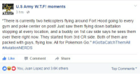 "Two helicopter pilots play Pokémon GO with their friends.: U.S Army W.TF! moments  3 hrs  ""There is currently two helicopters flying around Fort Hood going to every  gym and poke center on post! Just saw them flying down battalion  stopping at every location, and a buddy on 1st Cav side says he sees them  over there right now. They started from 3rd CR side. Both of them are  packed with guys, flying low All for Pokemon Go."" #GottacatchThemAll  #Aviation NERDS  I h Like  Comment  Share  HOYou, Juan Lopez and 3.6K others  Top Comments Two helicopter pilots play Pokémon GO with their friends."