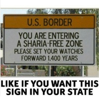 Definitely, Memes, and Free: U.S. BORDER  YOU ARE ENTERING  A SHARIA-FREE ZONE  PLEASE SET YOUR WATCHES  FORWARD 1,400 YEARS  LIKE IF YOU WANT THIS  SIGN IN YOUR STATE Repost from @the.red.pill I definitely want one! liberal Killary Clintonfraudation fraud elections2016 Clinton Clintonforprison Hillno HillaryClinton Hitlary presidentialelections lockherup donottreadonme KKKlinton crooked Trump MAGA PresidentTrump NotMyPresident USA theredpill nothingleft