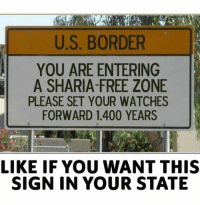 America, Feminism, and Friends: U.S. BORDER  YOU ARE ENTERING  A SHARIA-FREE ZONE  PLEASE SET YOUR WATCHES  FORWARD 1.400 YEARS  LIKE IF YOU WANT THIS  SIGN IN YOUR STATE Based @guns_are_fun_💐 - Follow my backup - 🇺🇸 @americanalice 🇺🇸 ✨Tags your friends ✨ - - ❤️🇺🇸🙏🏻 politicians racist gop conservative republican liberal democrat libertarian Trump christian feminism atheism Sanders Clinton America patriot muslim bible religion quran lgbt government BLM abortion traditional capitalism makeamericagreatagain maga president