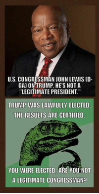 "(MW): U.S. CONGRESSMAN JOHN LEWIS (D-  GAJ ON TRUMP, HE'S NOT A  ""LEGITIMATE PRESIDENT.""  TRUMP WAS LAWFULLY ELECTED.  THE RESULTS ARE CERTIFIED  YOU WERE ELECTED, ARE YOU NOT  A LEGITIMATE CONGRESSMAN? (MW)"