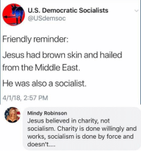 mindy: U.S. Democratic Socialists  @USdemsoc  Friendly reminder  Jesus had brown skin and hailed  from the Middle East.  He was also a socialist.  4/1/18, 2:57 PM  Mindy Robinson  Jesus believed in charity, not  socialism. Charity is done willingly and  works, socialism is done by force and  doesn't....