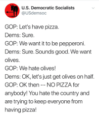 (S): U.S. Democratic Socialists  @USdemsoc  GOP: Let's have pizza.  Dems: Sure  GOP: We want it to be pepperoni.  Dems: Sure. Sounds good. We want  olives.  GOP: We hate olives!  Dems: OK, let's just get olives on half  GOP: OK then -- NO PIZZA for  anybody! You hate the country and  are trying to keep everyone fronm  having pizza! (S)