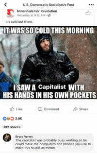 Computers, Meme, and Memes: U.S. Democratic Socialists's Post  Millennials For Revolution  Yesterday at 9:12 AM.  凸  It's cold out there.  ITWASSO COLD THIS MORNING  ISAW A Capitalist WITH  HIS HANDS IN HIS OWN POCKETS  Comment  b Like  040 3.9K  302 shares  Share  Bryce Verret  The capitalist was probably busy working so he  could make the computers and phones you use to  make this stupid as meme The left can't meme... BV