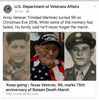 America, Christmas, and Family: U.S. Department of Veterans Affairs  15 hrs.  Army Veteran Trinidad Martinez turned 99 on  Christmas Eve 2016. While some of the memory has  faded, his family said he'll never forget the march  'Keep going': Texas Veteran, 99, marks 75th  anniversary of Bataan Death March  http://www.kens5.com Respect 🇺🇸 - ❎ DOUBLE TAP pic 🚹 TAG your friends - - - ArmyStrong Sailor Marine Veterans Military Brotherhood Marines Navy AirForce CoastGuard UnitedStates USArmy Soldier NavySEALs airborne socialmedia - operator troops tactical Navylife patriot USMC Veteran America -